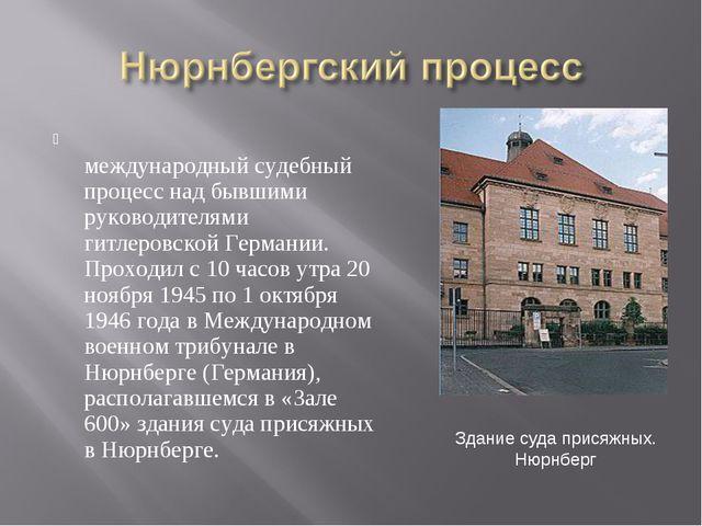 Нюрнбе́ргский проце́сс — международный судебный процесс над бывшими руководит...