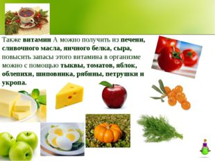 Также витамин А можно получить из печени, сливочного масла, яичного белка, сы