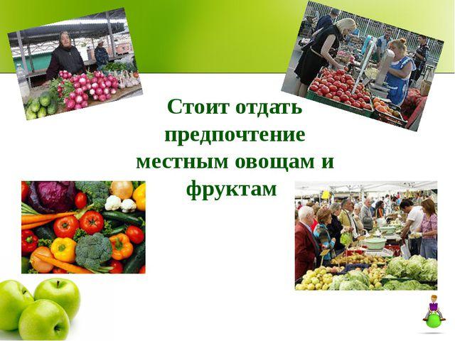 Стоит отдать предпочтение местным овощам и фруктам