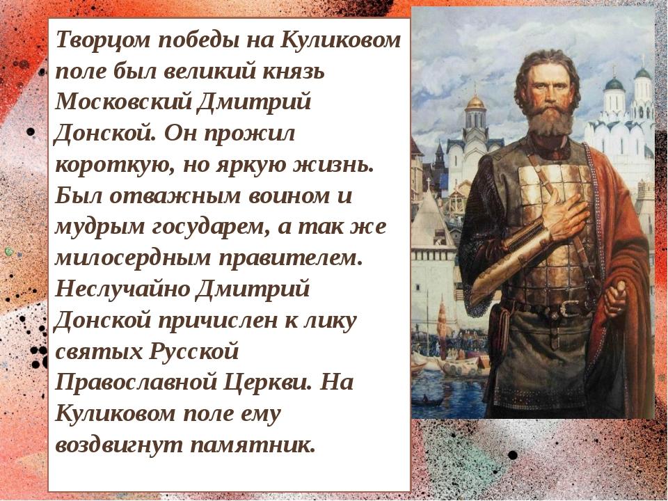 Творцом победы на Куликовом поле был великий князь Московский Дмитрий Донской...