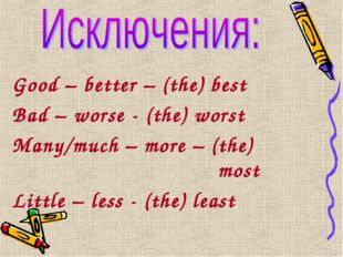 Good – better – (the) best Bad – worse - (the) worst Many/much – more – (the)