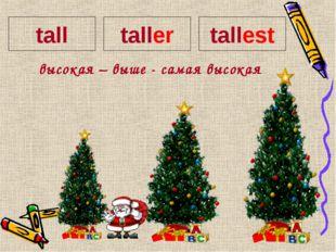 высокая – выше - самая высокая tall taller tallest