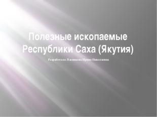 Полезные ископаемые Республики Саха (Якутия) Разработала: Васинкова Ирина Ник