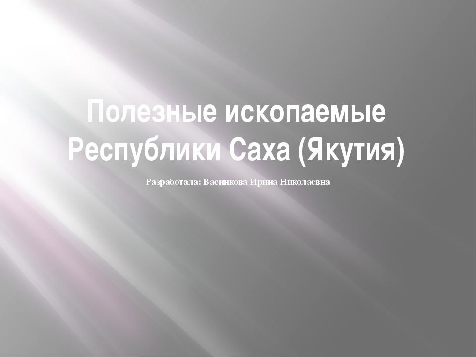 Полезные ископаемые Республики Саха (Якутия) Разработала: Васинкова Ирина Ник...