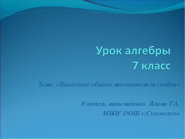 Тема: «Вынесение общего множителя за скобки» Учитель математики Ялама Т.А. МБ...