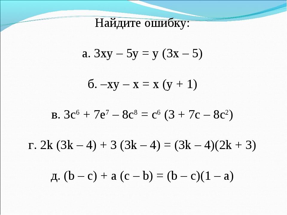 Найдите ошибку: а. 3xy – 5y = y (3x – 5) б. –xy – x = x (y + 1) в. 3c6 + 7e7...