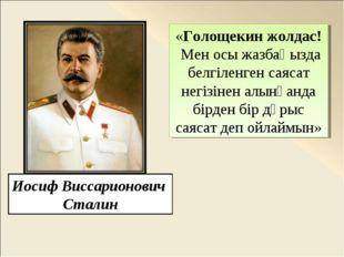 Иосиф Виссарионович Сталин «Голощекин жолдас! Мен осы жазбаңызда белгіленген