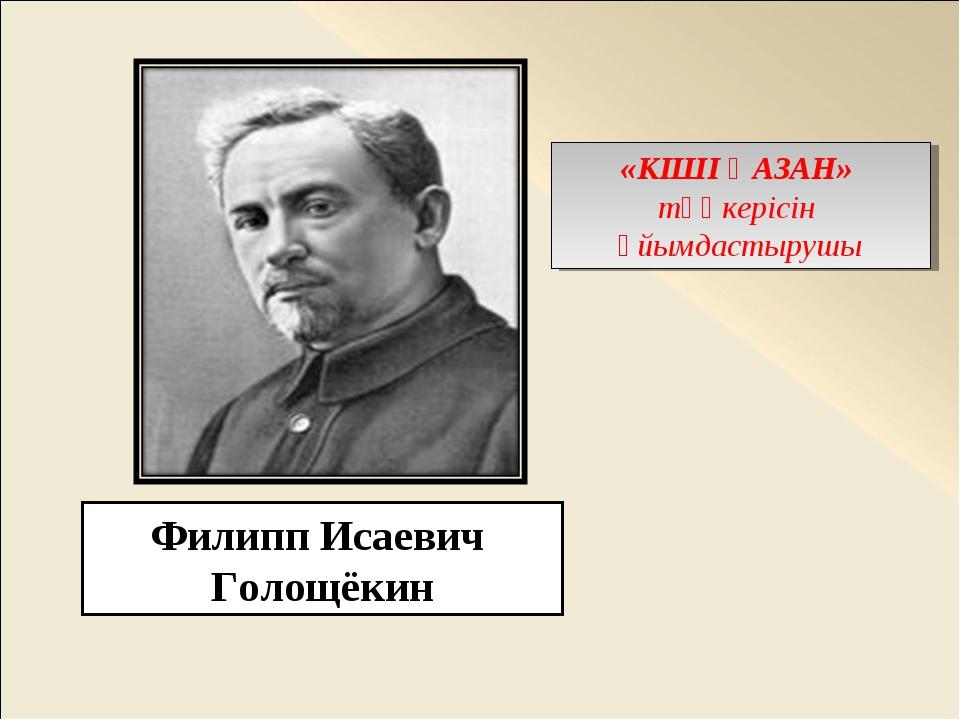 Филипп Исаевич Голощёкин «КІШІ ҚАЗАН» төңкерісін ұйымдастырушы
