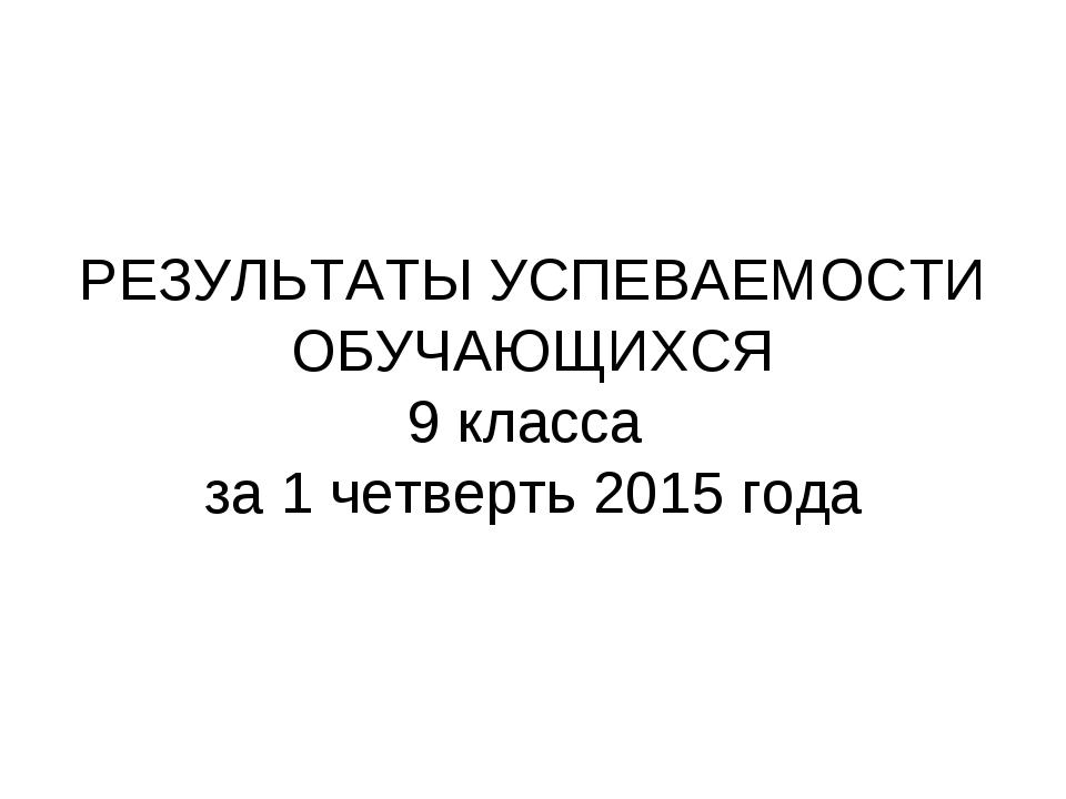 РЕЗУЛЬТАТЫ УСПЕВАЕМОСТИ ОБУЧАЮЩИХСЯ 9 класса за 1 четверть 2015 года