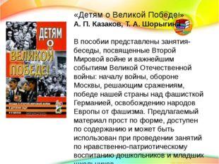 «Детям о Великой Победе!» А. П. Казаков, Т. А. Шорыгина В пособии представле