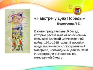 «Навстречу Дню Победы» Белоусова Л.Е. В книге представлены 9 бесед, которые