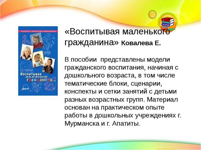 «Воспитывая маленького гражданина» Ковалева Е. В пособии представлены модели...