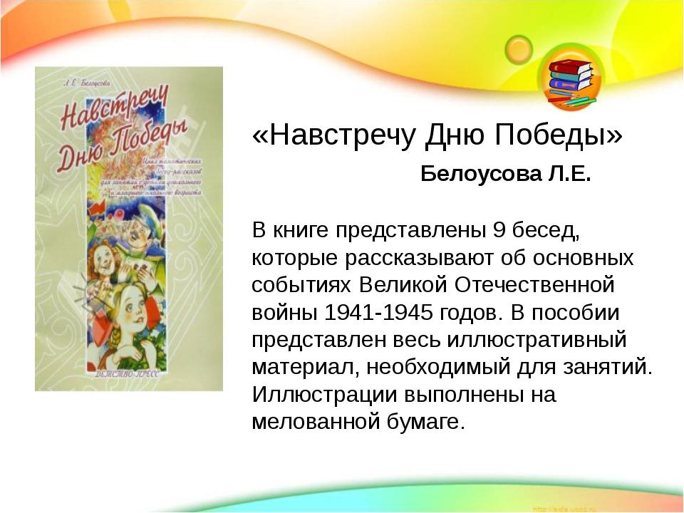 «Навстречу Дню Победы» Белоусова Л.Е. В книге представлены 9 бесед, которые...