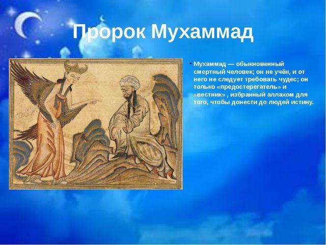 Пророк Мухаммад Мухаммад— обыкновенный смертный человек; он не учён, и от не...