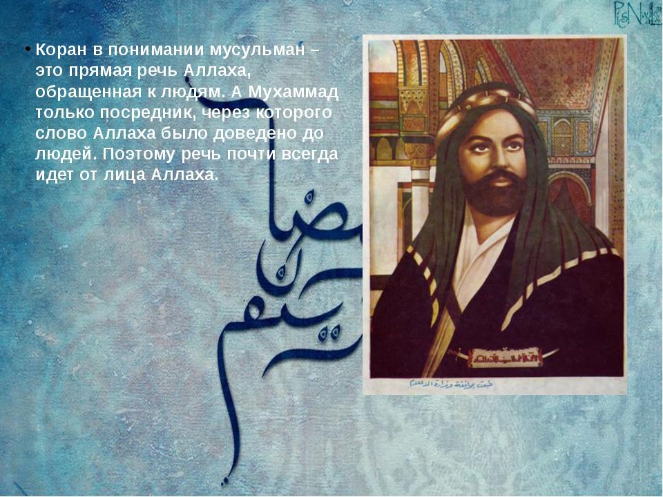 Коран в понимании мусульман – это прямая речь Аллаха, обращенная к людям. А М...