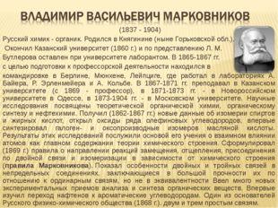 (1837 - 1904) Русский химик - органик. Родился в Княгинине (ныне Горьковс