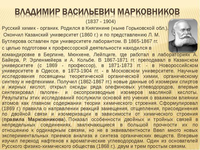 (1837 - 1904) Русский химик - органик. Родился в Княгинине (ныне Горьковс...
