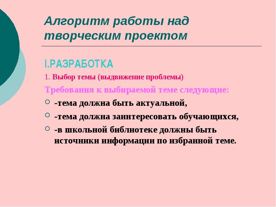 Алгоритм работы над творческим проектом I.РАЗРАБОТКА 1. Выбор темы (выдвижени...