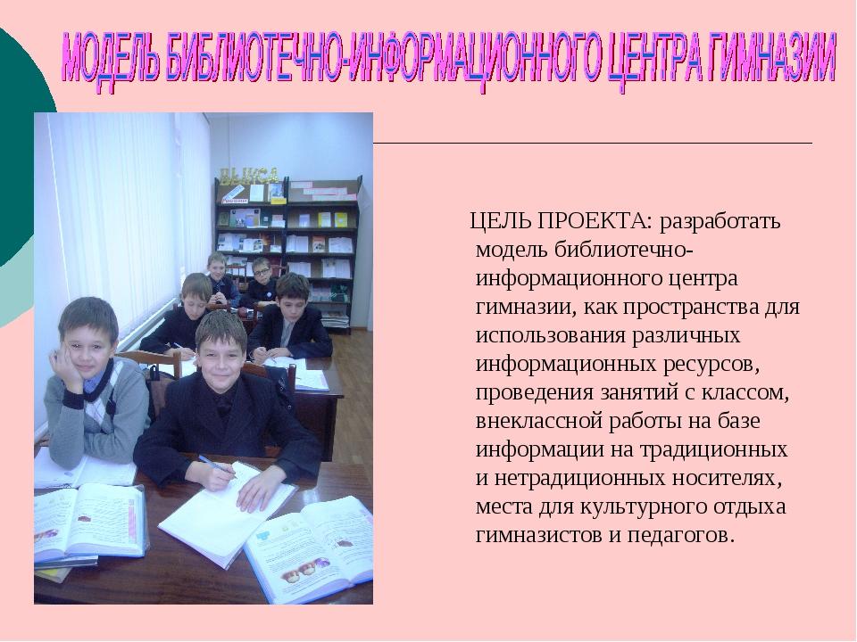 ЦЕЛЬ ПРОЕКТА: разработать модель библиотечно-информационного центра гимназии...