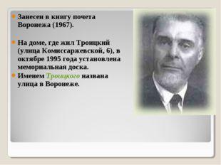 Занесен в книгу почета Воронежа (1967). На доме, где жил Троицкий (улица Коми
