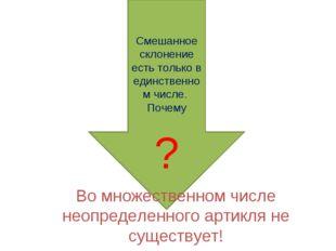 Смешанное склонение есть только в единственном числе. Почему ? Во множествен