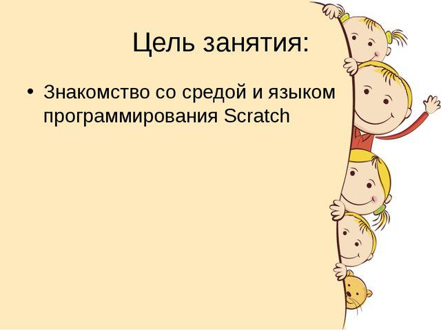 Цель занятия: Знакомство со средой и языком программирования Scratch