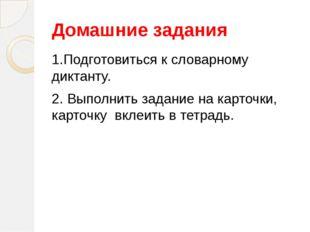 Домашние задания 1.Подготовиться к словарному диктанту. 2. Выполнить задание