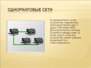 В одноранговых сетях устройства подключены непосредственно друг к другу, без