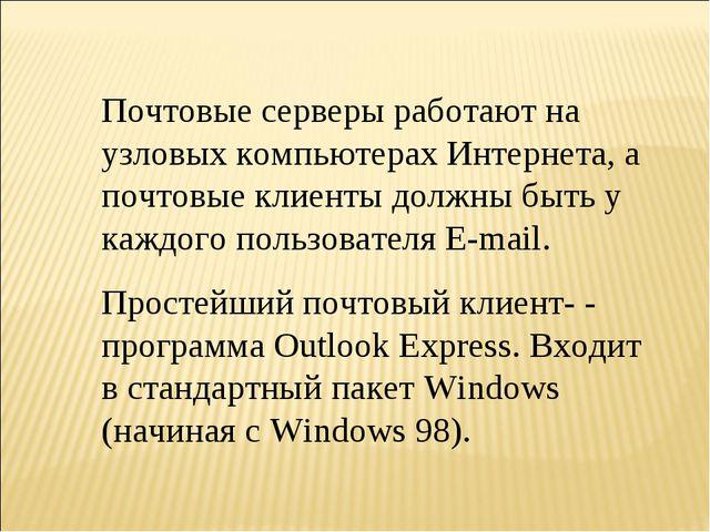 Почтовые серверы работают на узловых компьютерах Интернета, а почтовые клиент...
