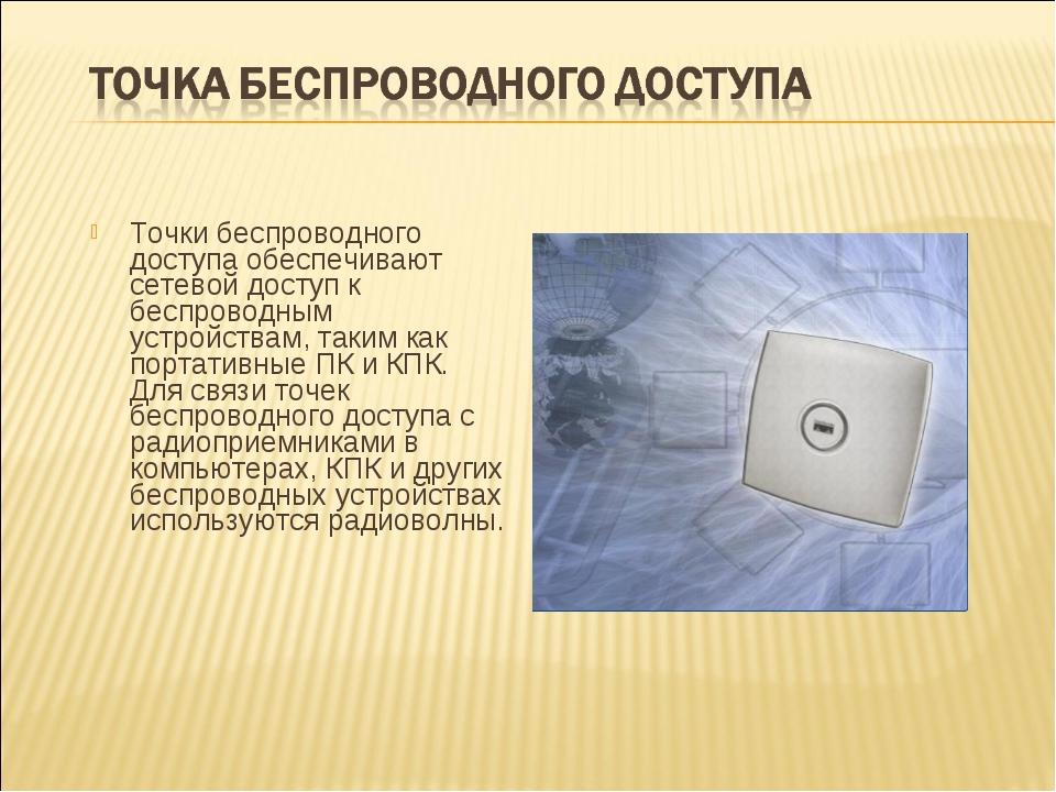 Точки беспроводного доступа обеспечивают сетевой доступ к беспроводным устрой...