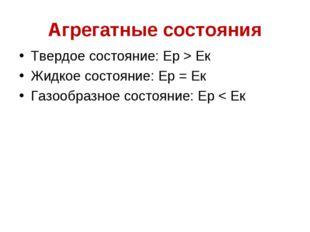 Агрегатные состояния Твердое состояние: Ер > Ек Жидкое состояние: Ер = Ек Газ