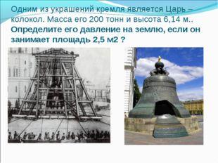 Одним из украшений кремля является Царь – колокол. Масса его 200 тонн и высот