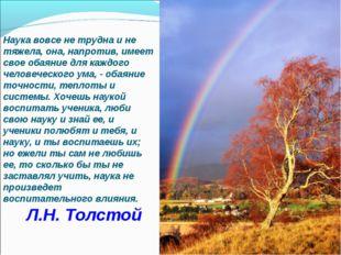 Л.Н. Толстой Наука вовсе не трудна и не тяжела, она, напротив, имеет свое оба