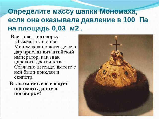 Определите массу шапки Мономаха, если она оказывала давление в 100 Па на площ...