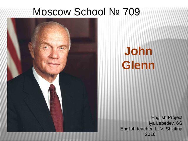 English Project Ilya Lebedev, 6G English teacher: L. V. Shkitina 2016 John Gl...
