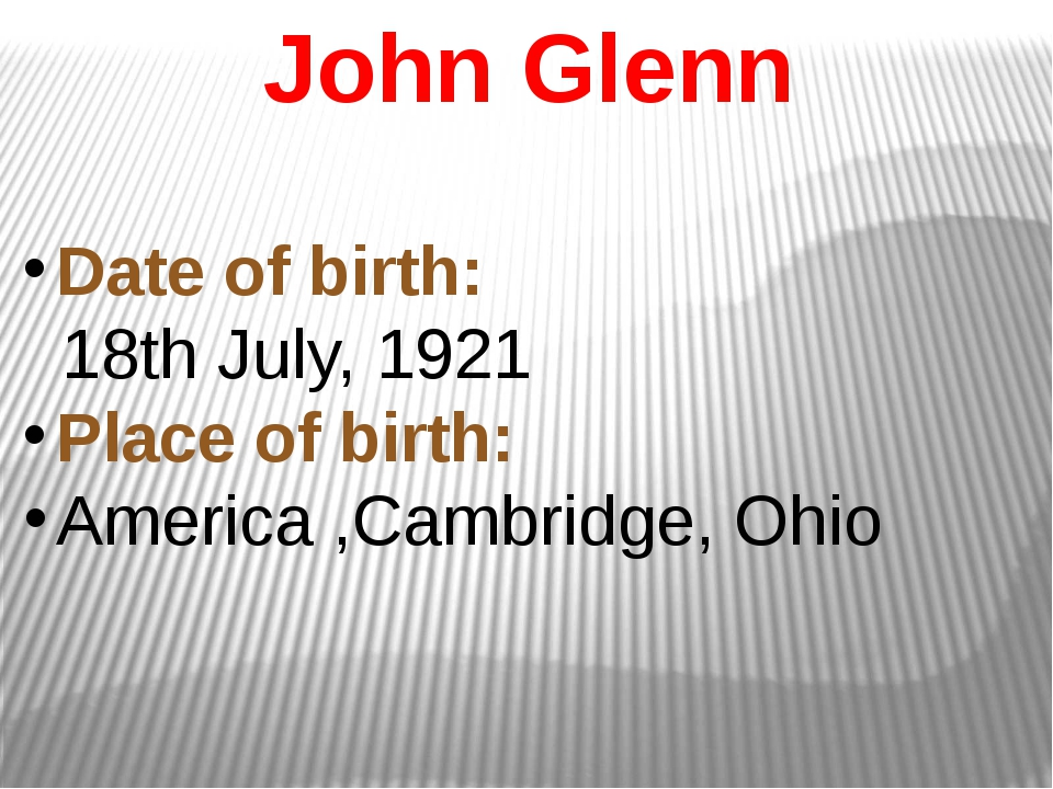 John Glenn Date of birth: 18th July, 1921 Place of birth: America ,Cambridge,...