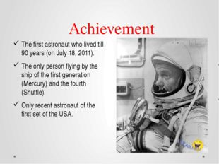 Achievement The first astronaut who lived till 90 years (on July 18, 2011).