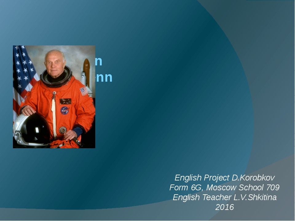 John Glenn English Project D.Korobkov Form 6G, Moscow School 709 English Teac...