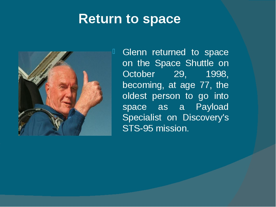 Return to space Glenn returned to space on the Space Shuttle on October 29, 1...