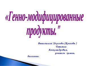 Выполнила: Уколова (Козлова ) Татьяна Александровна, учитель химии, биологии.