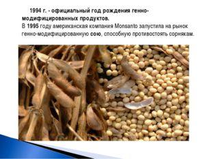 1994 г. - официальный год рождения генно-модифицированных продуктов. В 1995