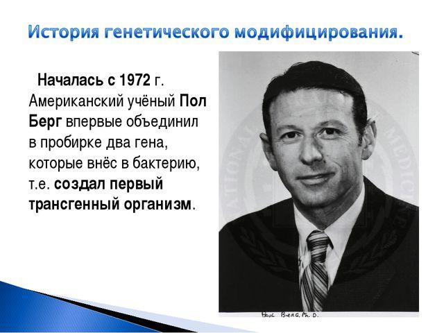 Началась с 1972 г. Американский учёный Пол Берг впервые объединил в пробирке...