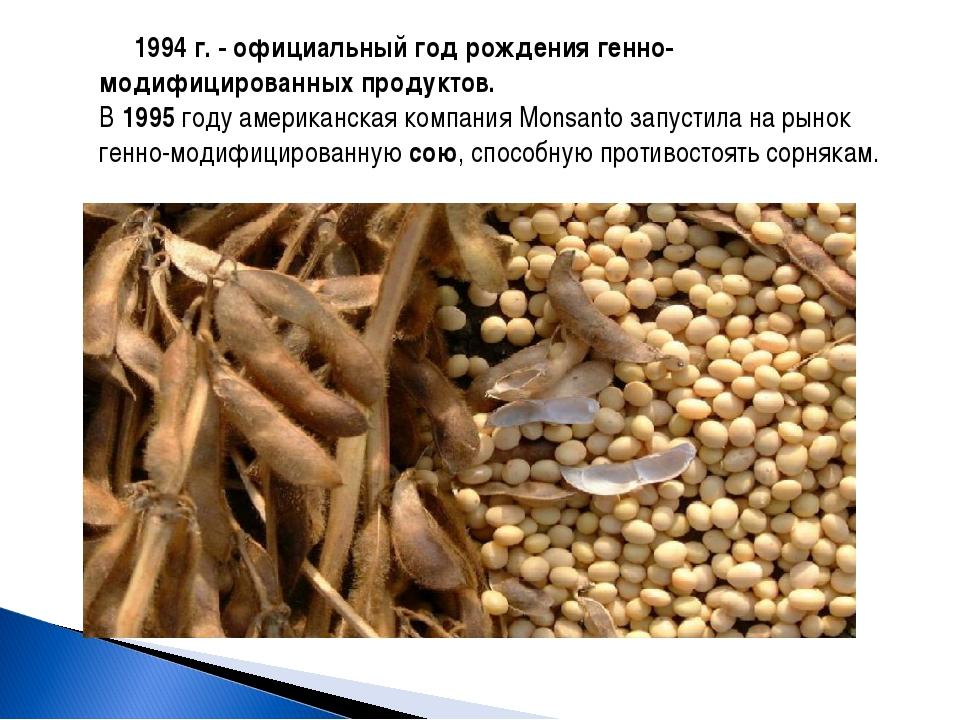 1994 г. - официальный год рождения генно-модифицированных продуктов. В 1995...