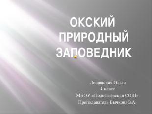 ОКСКИЙ ПРИРОДНЫЙ ЗАПОВЕДНИК Лощинская Ольга 4 класс МБОУ «Подвязьевская СОШ»