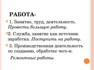РАБОТА- 1. Занятие, труд, деятельность. Провести большую работу. 2. Служба,