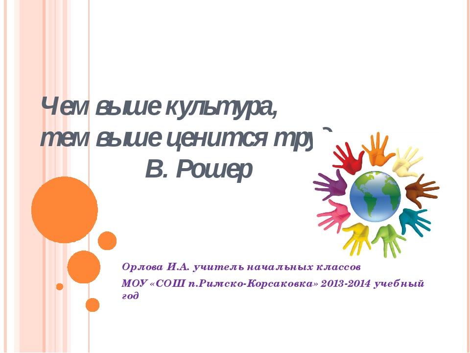Чем выше культура, тем выше ценится труд. В. Рошер Орлова И.А. учитель началь...