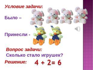 Условие задачи: Было – Принесли - Вопрос задачи: Сколько стало игрушек? Решен