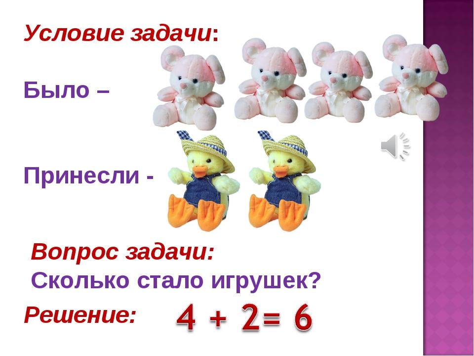 Условие задачи: Было – Принесли - Вопрос задачи: Сколько стало игрушек? Решен...