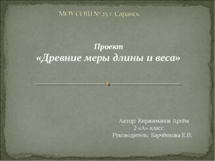 Проект «Древние меры длины и веса» Автор: Киржиманов Артём 2 «А» класс Руков