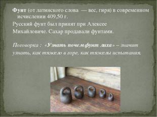Фунт (от латинского слова — вес, гиря) в современном исчислении 409,50 г. Рус
